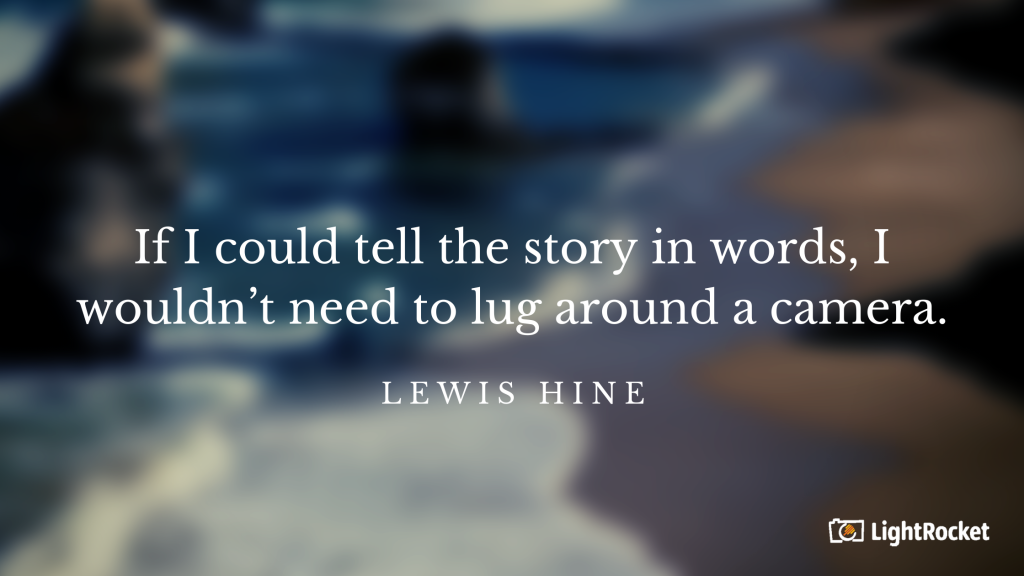 "Photography inspiration quote with:  ""If I could tell the story in words, I wouldn't need to lug around a camera."" – Lewis Hine"