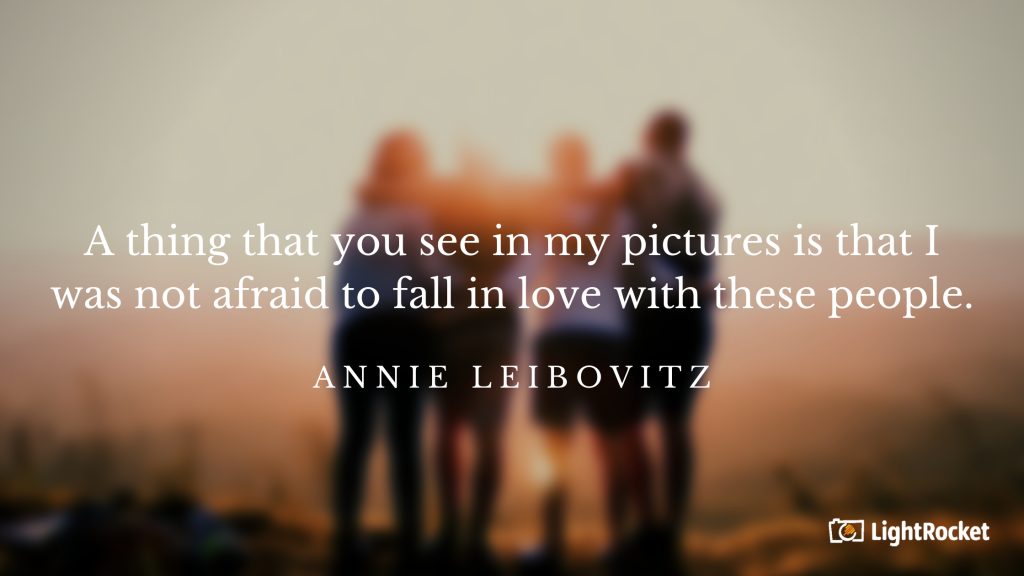 "Photography inspiration quote with:  ""A thing that you see in my pictures is that I was not afraid to fall in love with these people."" – Annie Leibovitz"