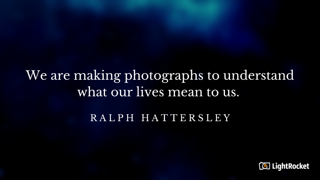 "Photography inspiration quote with: ""We are making photographs to understand what our lives mean to us."" – Ralph Hattersley"