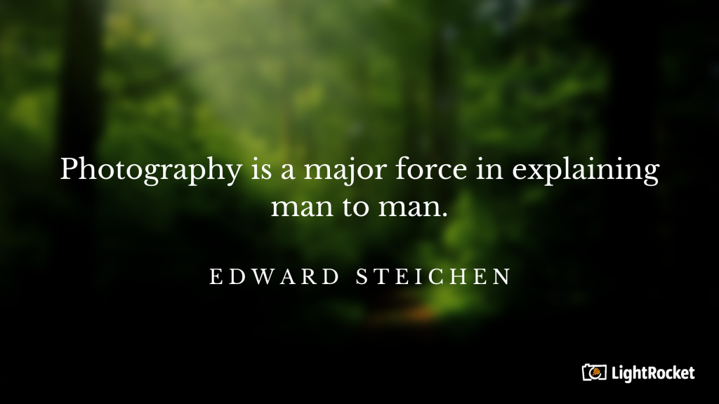 "Photography inspiration quote with: ""Photography is a major force in explaining man to man."" – Edward Steichen"